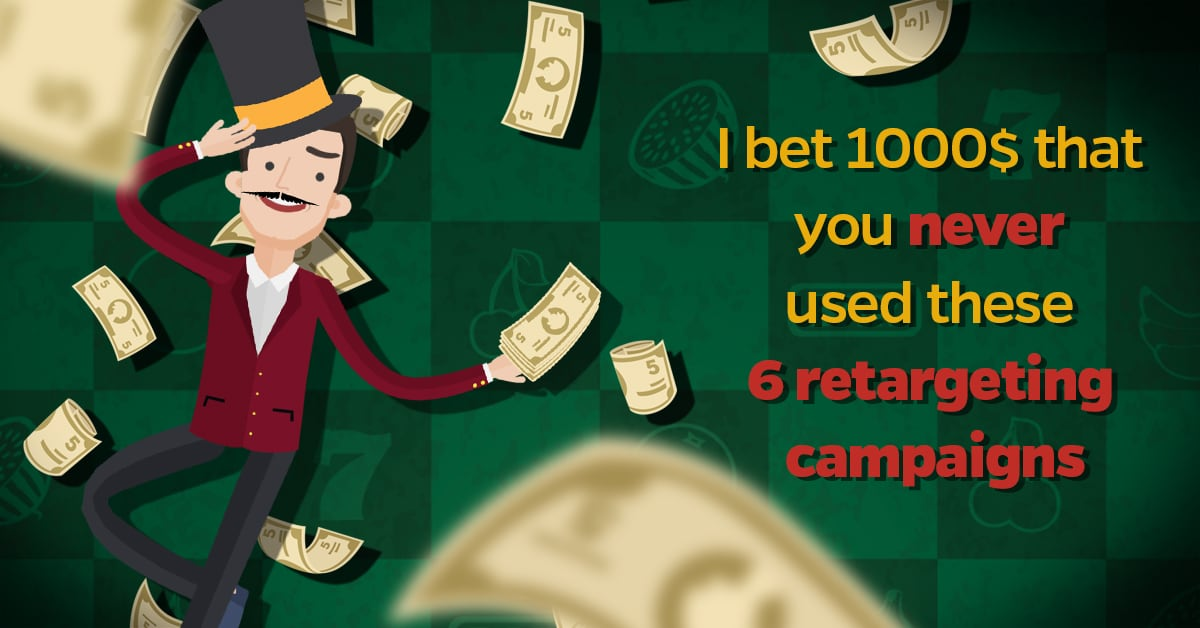 I bet 1000$ that you never used these 6 retargeting campaigns