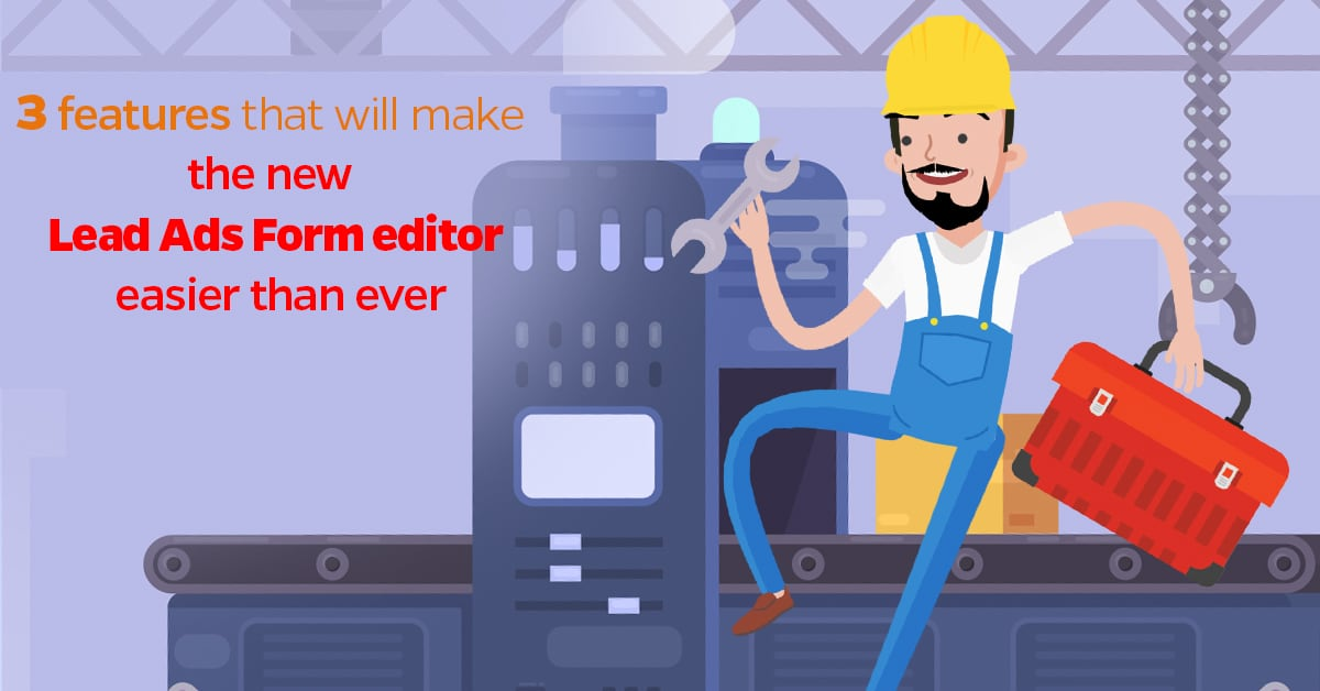3 features that will make the new Lead Ads Form editor easier than ever
