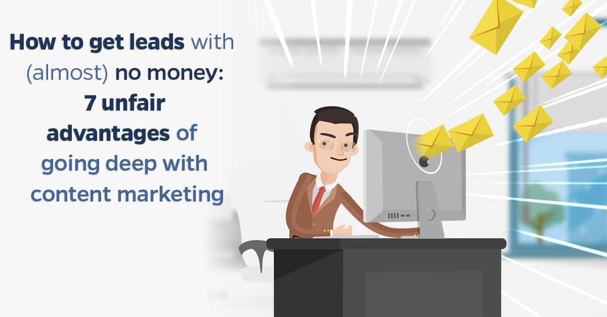 How-to-get-leads-with-(almost)-no-money-7-unfair-advantages-of-going-deep-with-content-marketing
